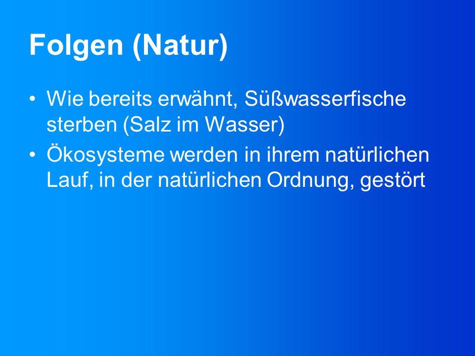 Folgen (Natur) Wie bereits erwähnt, Süßwasserfische sterben (Salz im Wasser) Ökosysteme werden in ihrem natürlichen Lauf, in der natürlichen Ordnung,