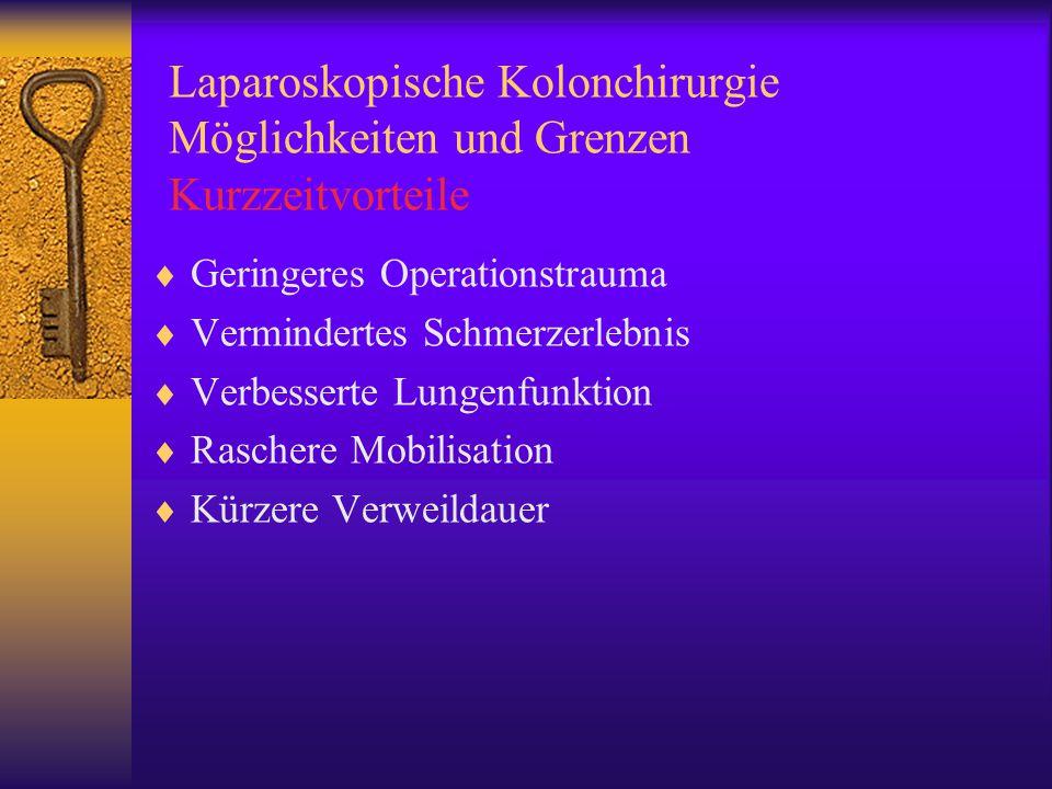 Laparoskopische Kolonchirurgie Möglichkeiten und Grenzen Kurzzeitvorteile  Geringeres Operationstrauma  Vermindertes Schmerzerlebnis  Verbesserte Lungenfunktion  Raschere Mobilisation  Kürzere Verweildauer