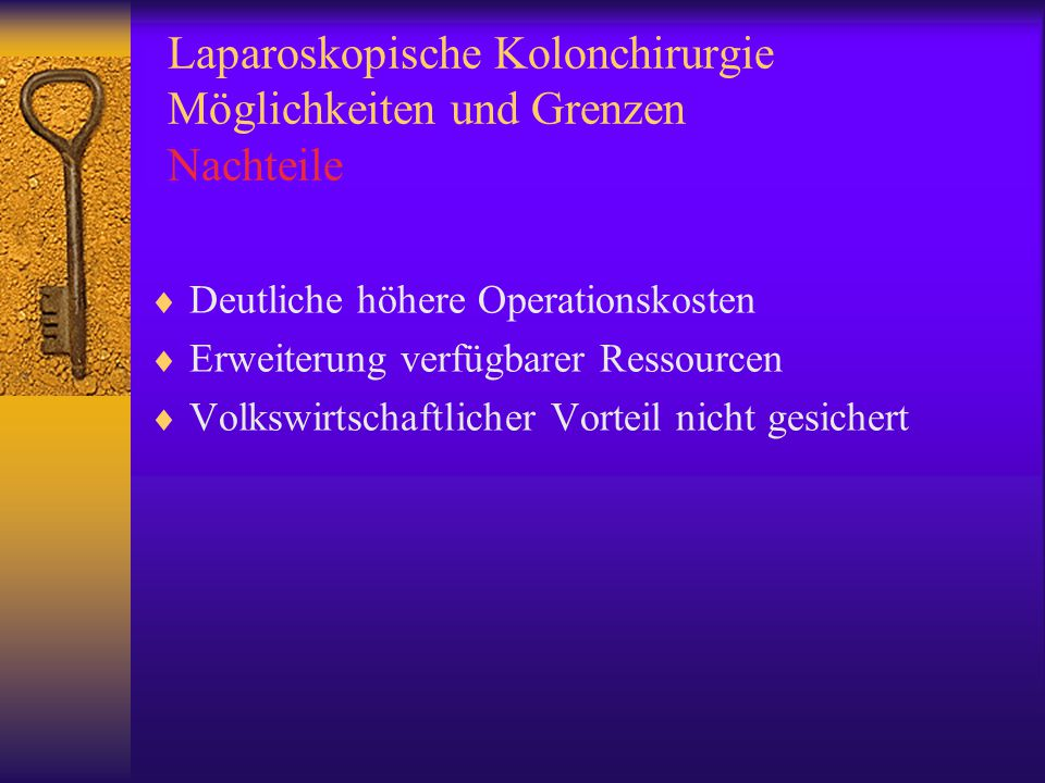 Laparoskopische Kolonchirurgie Möglichkeiten und Grenzen Nachteile  Deutliche höhere Operationskosten  Erweiterung verfügbarer Ressourcen  Volkswirtschaftlicher Vorteil nicht gesichert