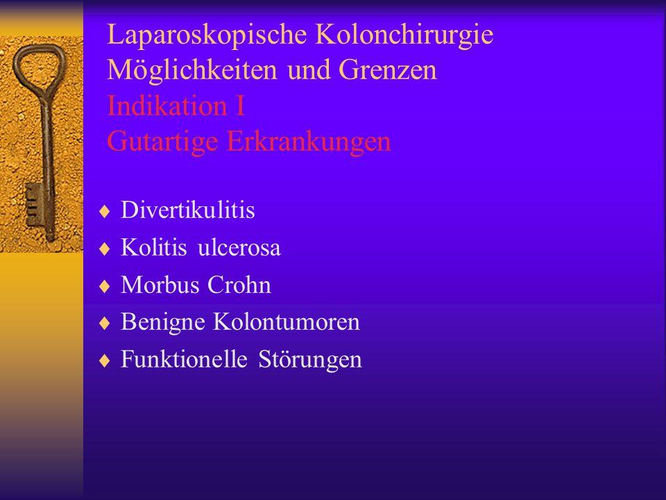 Laparoskopische Kolonchirurgie Möglichkeiten und Grenzen Indikation I Gutartige Erkrankungen  Divertikulitis  Kolitis ulcerosa  Morbus Crohn  Benigne Kolontumoren  Funktionelle Störungen