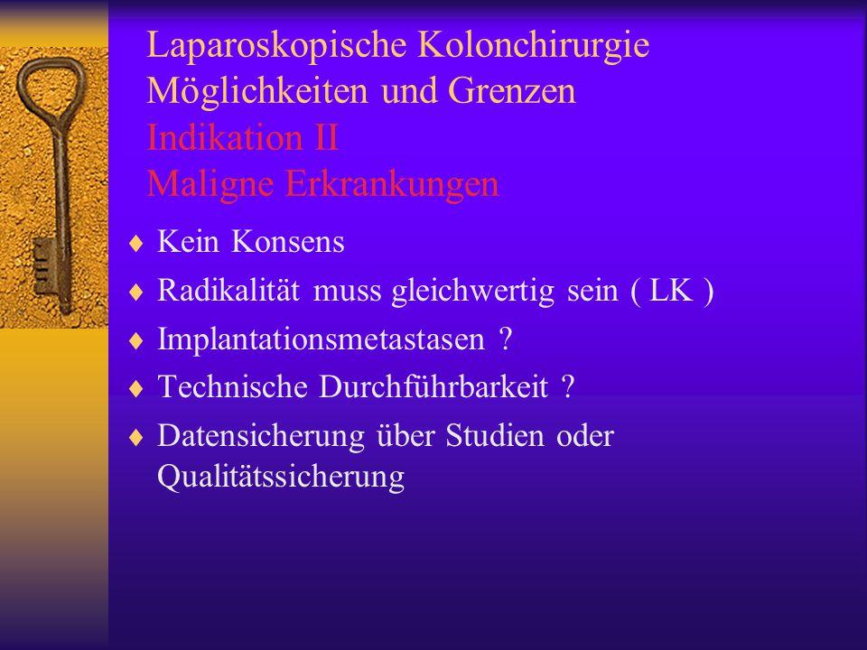 Laparoskopische Kolonchirurgie Möglichkeiten und Grenzen Kontraindikationen Benigne  Ileus  Diffuse Peritonitis  Komplexe Fistelsysteme ( Crohn )  Kardiovaskuläre oder Pulmonale Instabilität  Gerinnungsstörung  Schwangerschaft Maligne  T4 Tumore  Große Tumore (>8cm)  Peritonealcarcinose  Ileus  Kardiovaskuläre oder Pulmonale Instabilität  Gerinnungsstörung  Schwangerschaft