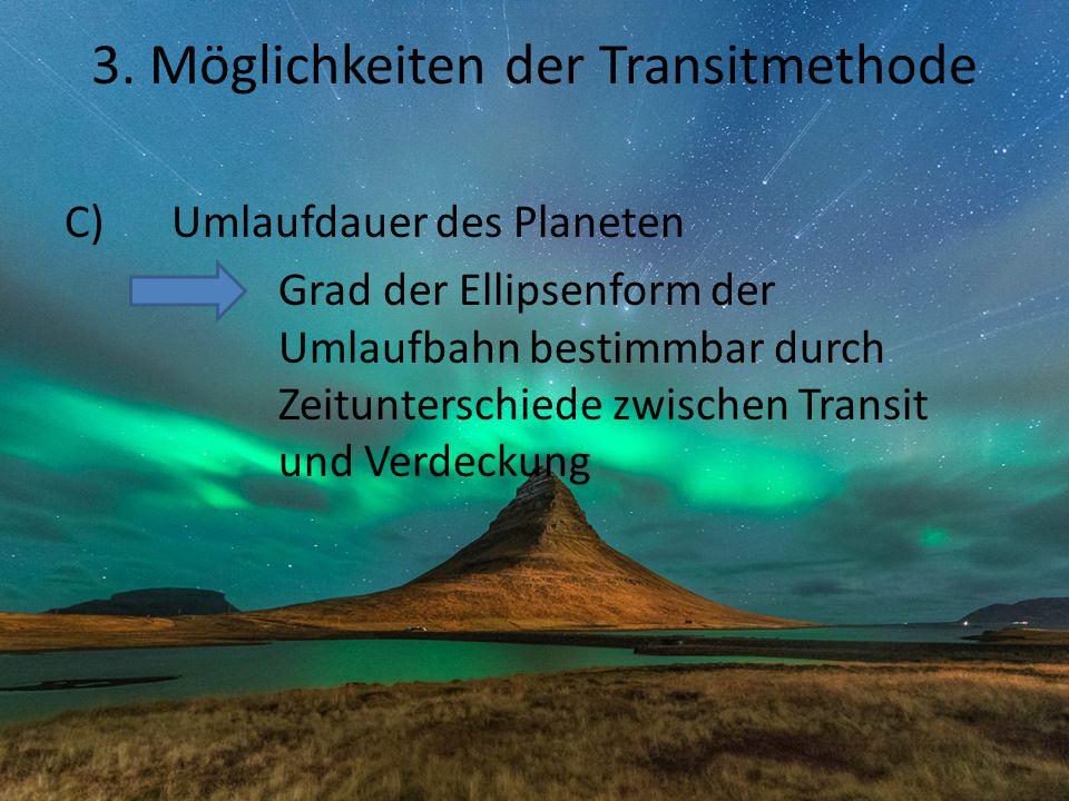 3. Möglichkeiten der Transitmethode C)Umlaufdauer des Planeten Grad der Ellipsenform der Umlaufbahn bestimmbar durch Zeitunterschiede zwischen Transit