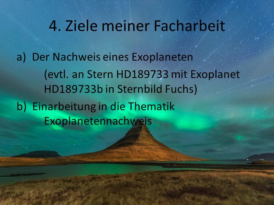 4. Ziele meiner Facharbeit a)Der Nachweis eines Exoplaneten (evtl. an Stern HD189733 mit Exoplanet HD189733b in Sternbild Fuchs) b) Einarbeitung in di