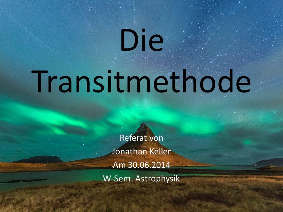 Die Transitmethode Referat von Jonathan Keller Am 30.06.2014 W-Sem. Astrophysik