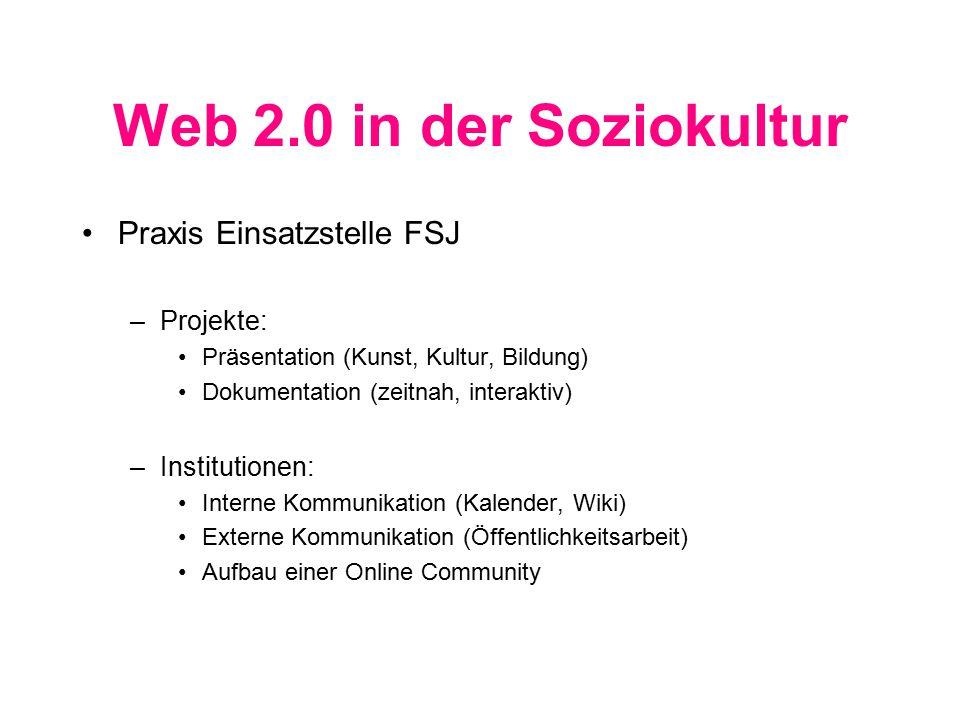 Web 2.0 in der Soziokultur Praxis Einsatzstelle FSJ –Projekte: Präsentation (Kunst, Kultur, Bildung) Dokumentation (zeitnah, interaktiv) –Institutionen: Interne Kommunikation (Kalender, Wiki) Externe Kommunikation (Öffentlichkeitsarbeit) Aufbau einer Online Community