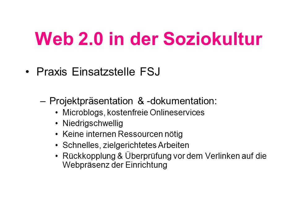 Web 2.0 in der Soziokultur Praxis Einsatzstelle FSJ –Projektpräsentation & -dokumentation: Microblogs, kostenfreie Onlineservices Niedrigschwellig Keine internen Ressourcen nötig Schnelles, zielgerichtetes Arbeiten Rückkopplung & Überprüfung vor dem Verlinken auf die Webpräsenz der Einrichtung