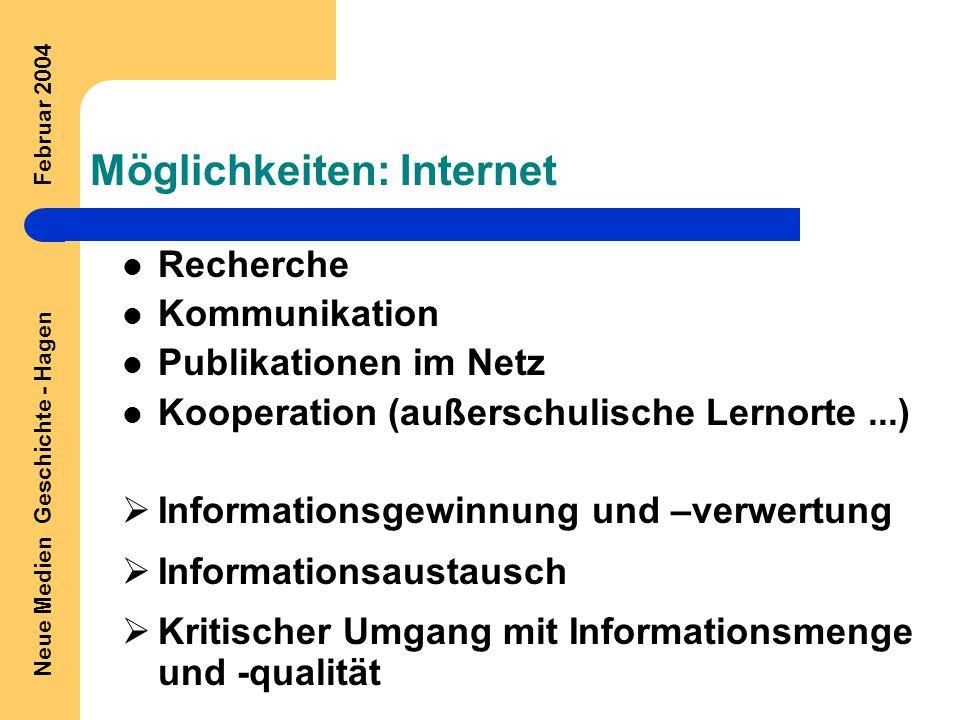 Neue Medien Geschichte - Hagen Februar 2004 Möglichkeiten: Internet Recherche Kommunikation Publikationen im Netz Kooperation (außerschulische Lernorte...)  Informationsgewinnung und –verwertung  Informationsaustausch  Kritischer Umgang mit Informationsmenge und -qualität