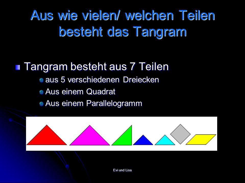 Evi und Lisa Aus wie vielen/ welchen Teilen besteht das Tangram Tangram besteht aus 7 Teilen aus 5 verschiedenen Dreiecken Aus einem Quadrat Aus einem