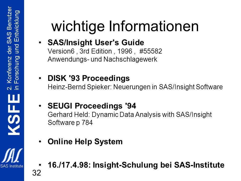 2. Konferenz der SAS Benutzer in Forschung und Entwicklung KSFE 32 wichtige Informationen SAS/Insight User's Guide Version6, 3rd Edition, 1996, #55582