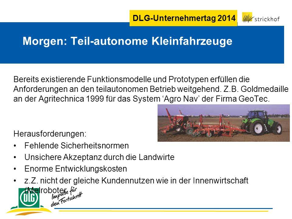 DLG-Unternehmertag 2014 Bereits existierende Funktionsmodelle und Prototypen erfüllen die Anforderungen an den teilautonomen Betrieb weitgehend.