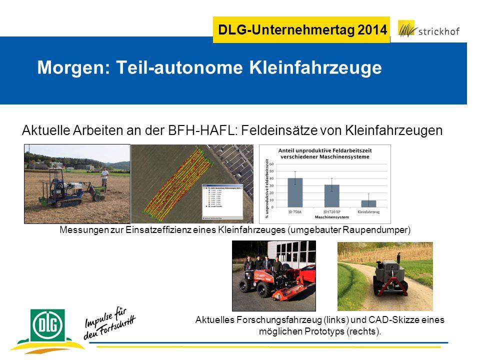 DLG-Unternehmertag 2014 Aktuelle Arbeiten an der BFH-HAFL: Feldeinsätze von Kleinfahrzeugen Morgen: Teil-autonome Kleinfahrzeuge Aktuelles Forschungsfahrzeug (links) und CAD-Skizze eines möglichen Prototyps (rechts).