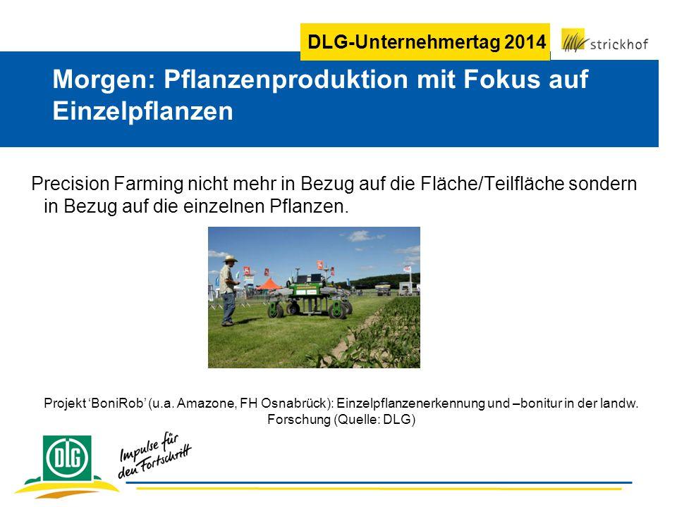DLG-Unternehmertag 2014 Precision Farming nicht mehr in Bezug auf die Fläche/Teilfläche sondern in Bezug auf die einzelnen Pflanzen. Morgen: Pflanzenp