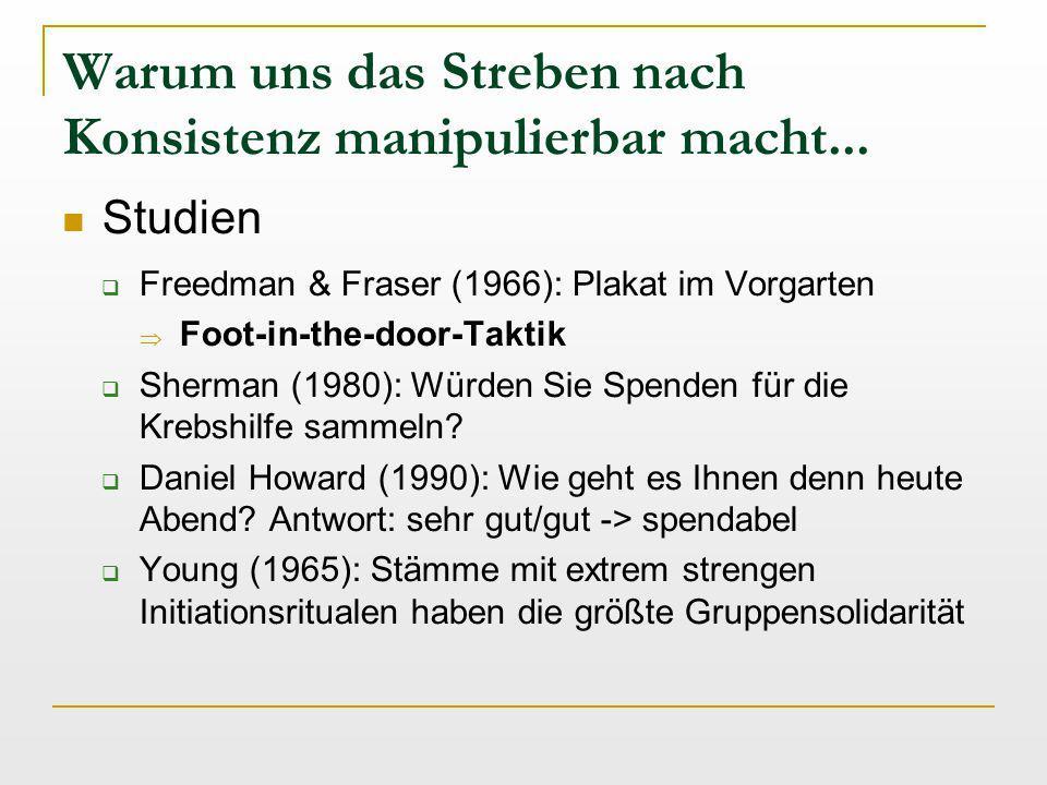 Warum uns das Streben nach Konsistenz manipulierbar macht... Studien  Freedman & Fraser (1966): Plakat im Vorgarten  Foot-in-the-door-Taktik  Sherm