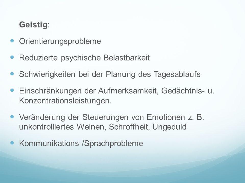 Geistig: Orientierungsprobleme Reduzierte psychische Belastbarkeit Schwierigkeiten bei der Planung des Tagesablaufs Einschränkungen der Aufmerksamkeit