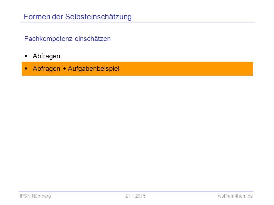 IPSN Nürnberg21.1.2015 wolfram-thom.de Formen der Selbsteinschätzung Fachkompetenz einschätzen  Abfragen  Abfragen + Aufgabenbeispiel