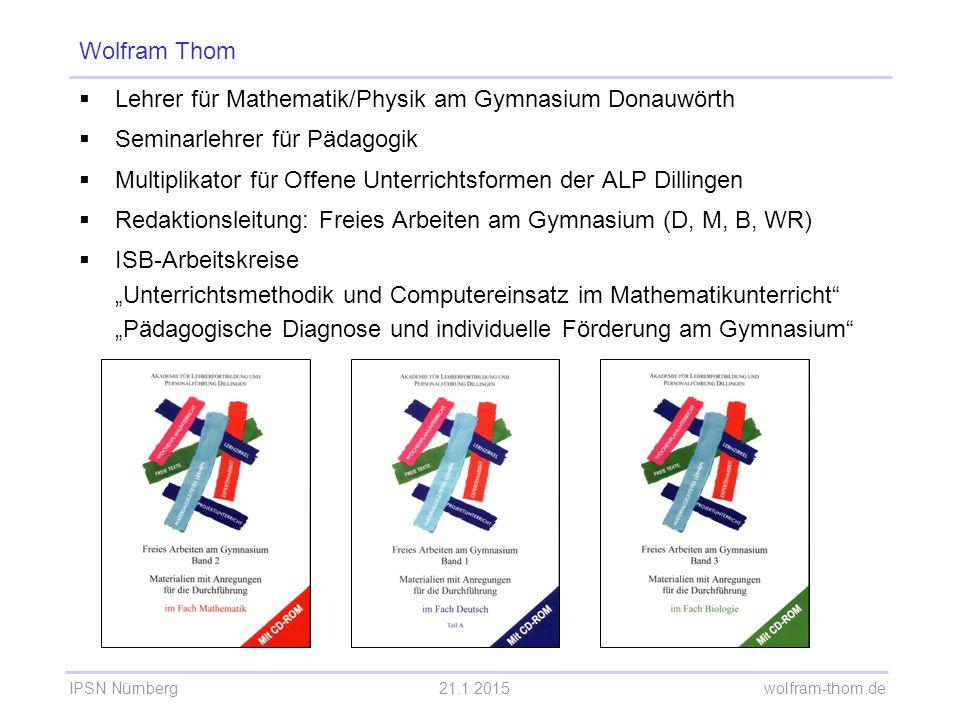 IPSN Nürnberg21.1.2015 wolfram-thom.de Wolfram Thom  Lehrer für Mathematik/Physik am Gymnasium Donauwörth  Seminarlehrer für Pädagogik  Multiplikat