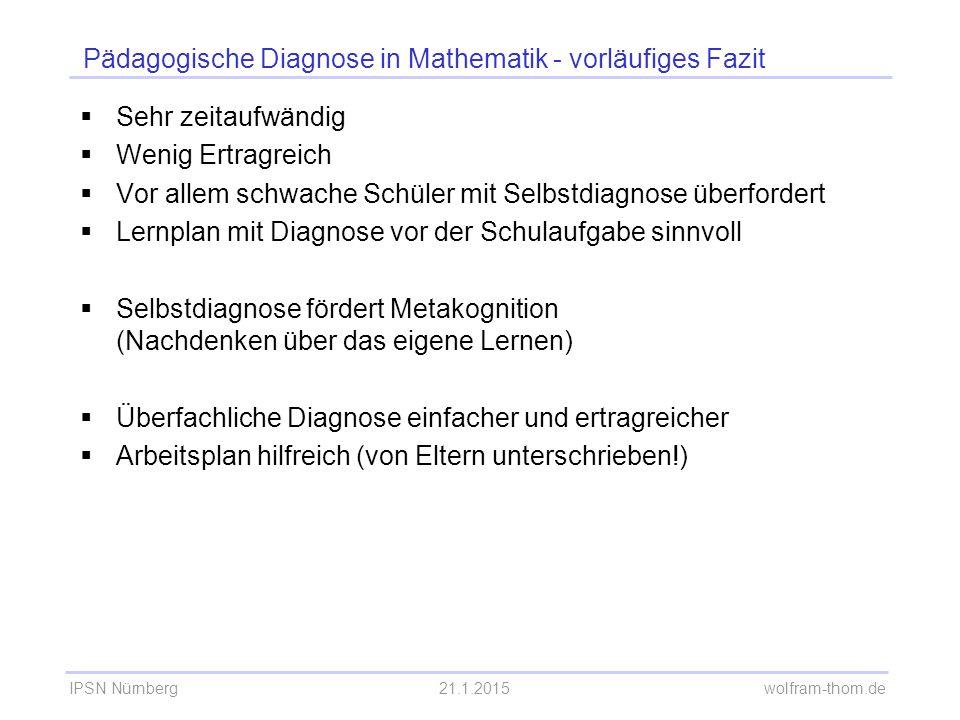 IPSN Nürnberg21.1.2015 wolfram-thom.de Pädagogische Diagnose in Mathematik - vorläufiges Fazit  Sehr zeitaufwändig  Wenig Ertragreich  Vor allem sc