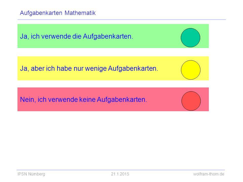 IPSN Nürnberg21.1.2015 wolfram-thom.de Ja, ich verwende die Aufgabenkarten. Ja, aber ich habe nur wenige Aufgabenkarten. Aufgabenkarten Mathematik Nei