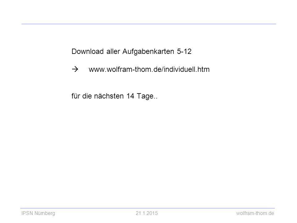 IPSN Nürnberg21.1.2015 wolfram-thom.de Download aller Aufgabenkarten 5-12  www.wolfram-thom.de/individuell.htm für die nächsten 14 Tage..