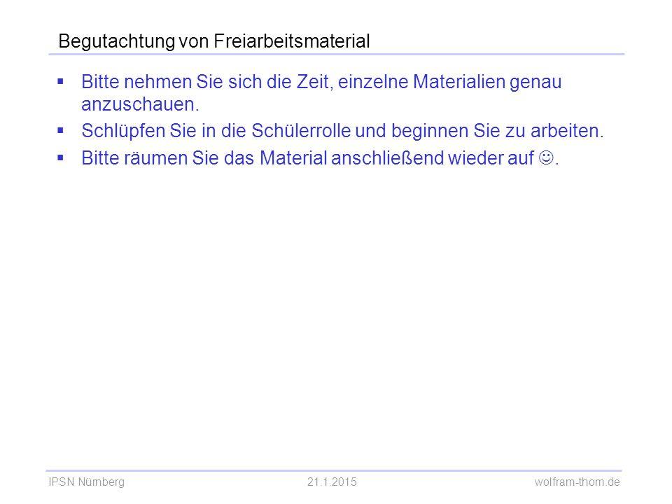 IPSN Nürnberg21.1.2015 wolfram-thom.de Begutachtung von Freiarbeitsmaterial  Bitte nehmen Sie sich die Zeit, einzelne Materialien genau anzuschauen.