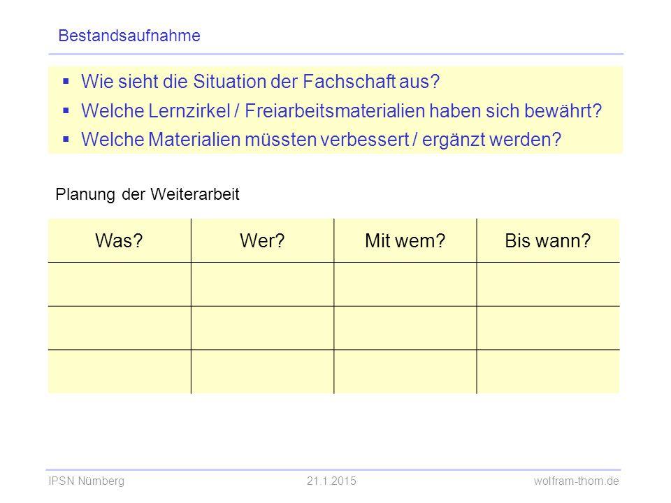 IPSN Nürnberg21.1.2015 wolfram-thom.de Bestandsaufnahme  Wie sieht die Situation der Fachschaft aus?  Welche Lernzirkel / Freiarbeitsmaterialien hab