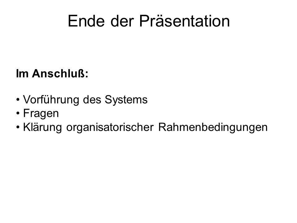 Ende der Präsentation Im Anschluß: Vorführung des Systems Fragen Klärung organisatorischer Rahmenbedingungen