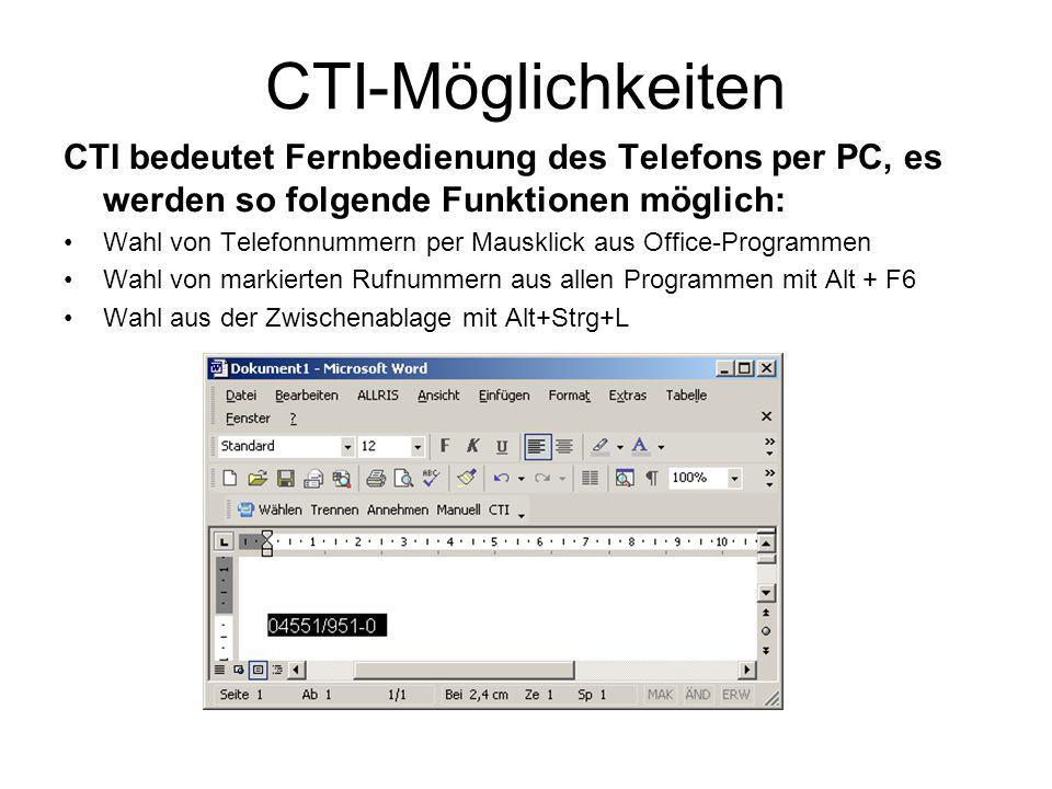 CTI-Möglichkeiten CTI bedeutet Fernbedienung des Telefons per PC, es werden so folgende Funktionen möglich: Wahl von Telefonnummern per Mausklick aus Office-Programmen Wahl von markierten Rufnummern aus allen Programmen mit Alt + F6 Wahl aus der Zwischenablage mit Alt+Strg+L