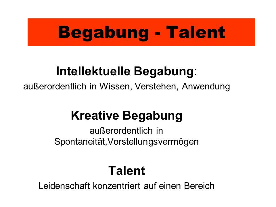 Begabung - Talent Intellektuelle Begabung: außerordentlich in Wissen, Verstehen, Anwendung Kreative Begabung außerordentlich in Spontaneität,Vorstellungsvermögen Talent Leidenschaft konzentriert auf einen Bereich