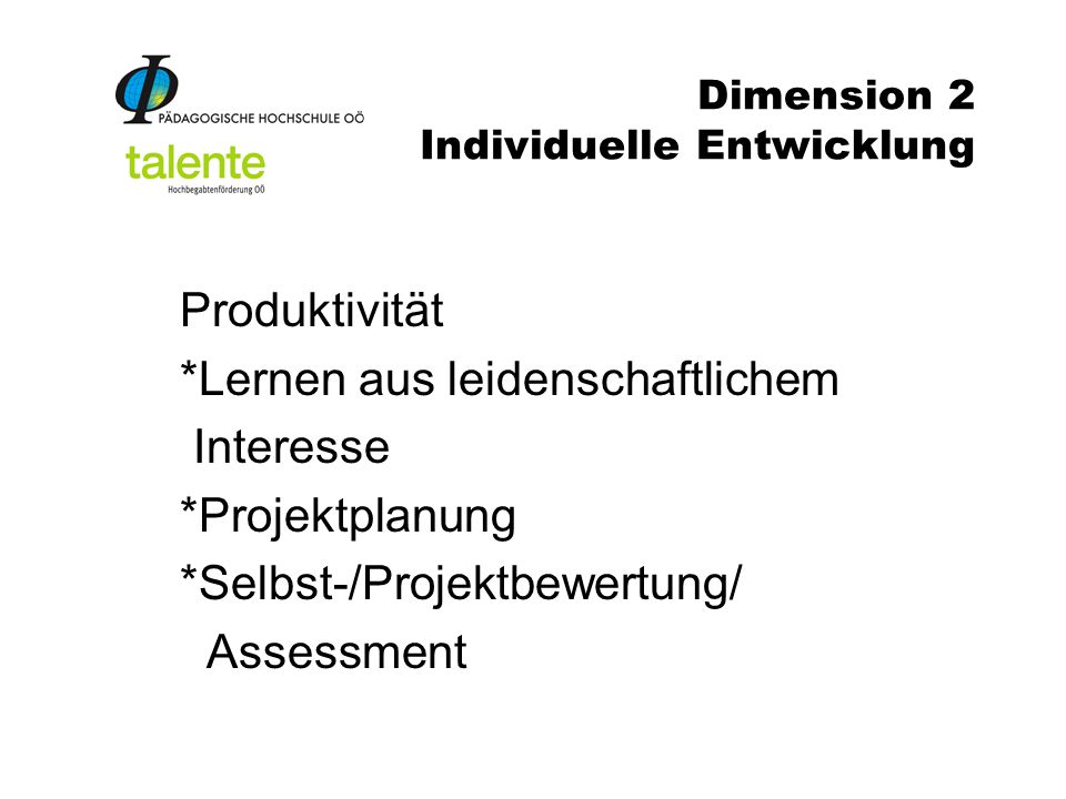 Dimension 2 Individuelle Entwicklung Produktivität *Lernen aus leidenschaftlichem Interesse *Projektplanung *Selbst-/Projektbewertung/ Assessment