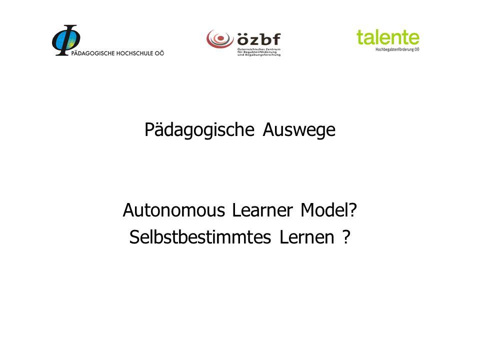 Pädagogische Auswege Autonomous Learner Model? Selbstbestimmtes Lernen ?