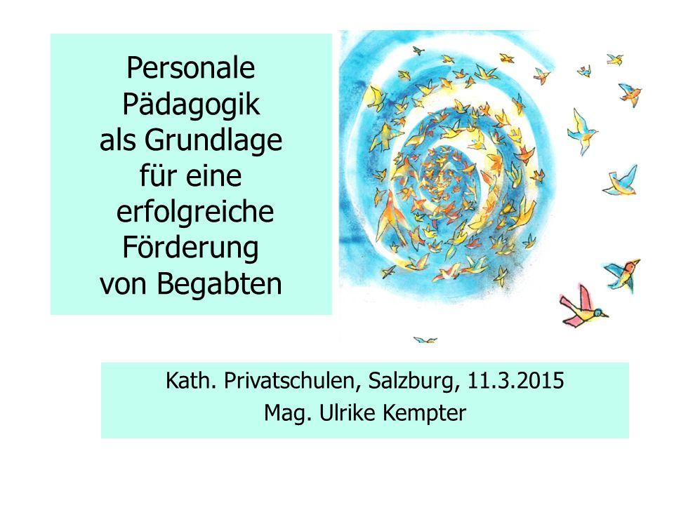 Personale Pädagogik als Grundlage für eine erfolgreiche Förderung von Begabten Kath. Privatschulen, Salzburg, 11.3.2015 Mag. Ulrike Kempter