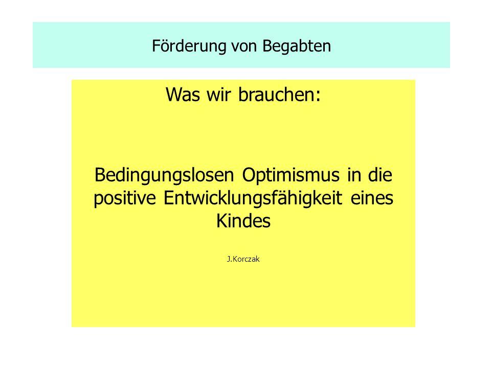 Förderung von Begabten Was wir brauchen: Bedingungslosen Optimismus in die positive Entwicklungsfähigkeit eines Kindes J.Korczak