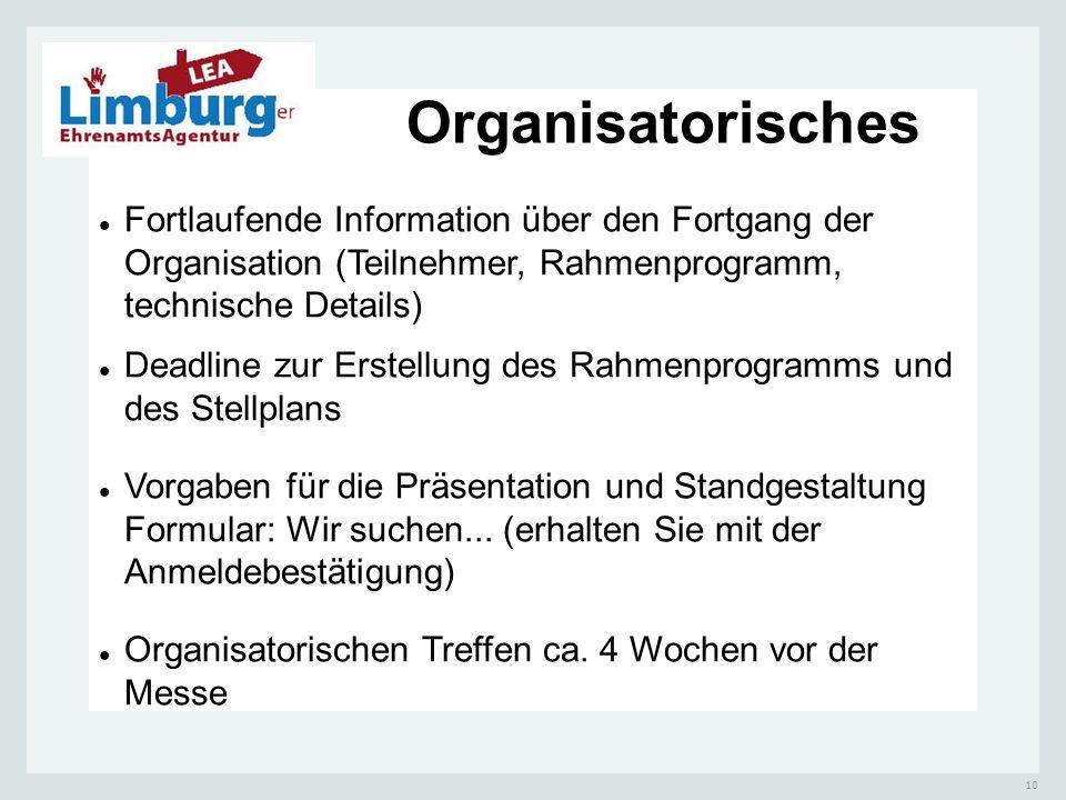 10 Organisatorisches Fortlaufende Information über den Fortgang der Organisation (Teilnehmer, Rahmenprogramm, technische Details) Deadline zur Erstellung des Rahmenprogramms und des Stellplans Vorgaben für die Präsentation und Standgestaltung Formular: Wir suchen...