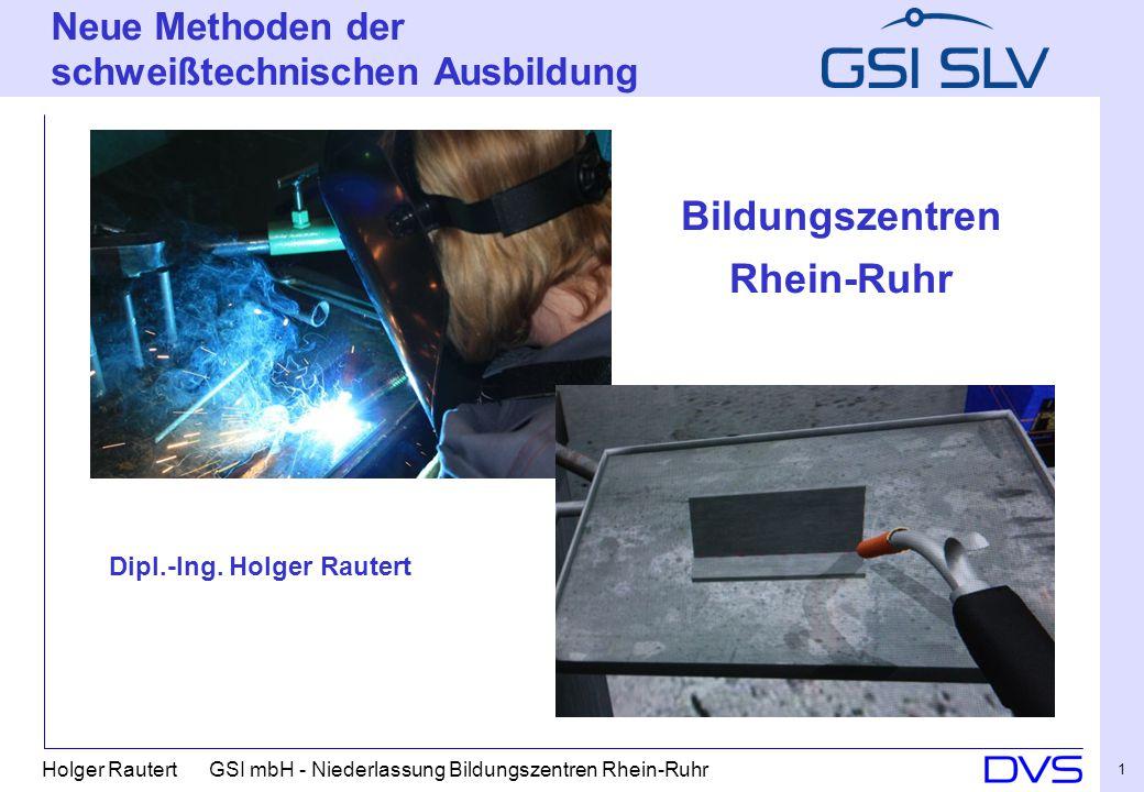 Holger Rautert GSI mbH - Niederlassung Bildungszentren Rhein-Ruhr 1 Bildungszentren Rhein Ruhr Neue Methoden der schweißtechnischen Ausbildung Dipl.-I
