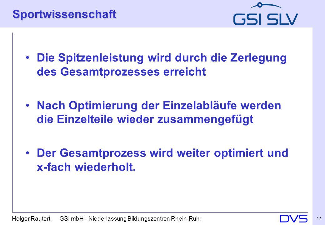 Holger Rautert GSI mbH - Niederlassung Bildungszentren Rhein-Ruhr 12 Sportwissenschaft Die Spitzenleistung wird durch die Zerlegung des Gesamtprozesses erreicht Nach Optimierung der Einzelabläufe werden die Einzelteile wieder zusammengefügt Der Gesamtprozess wird weiter optimiert und x-fach wiederholt.