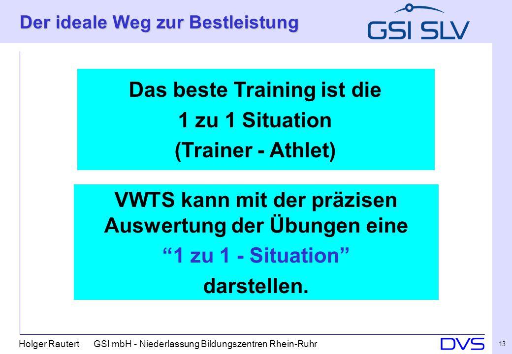 Holger Rautert GSI mbH - Niederlassung Bildungszentren Rhein-Ruhr 13 Der ideale Weg zur Bestleistung Das beste Training ist die 1 zu 1 Situation (Trainer - Athlet) VWTS kann mit der präzisen Auswertung der Übungen eine 1 zu 1 - Situation darstellen.