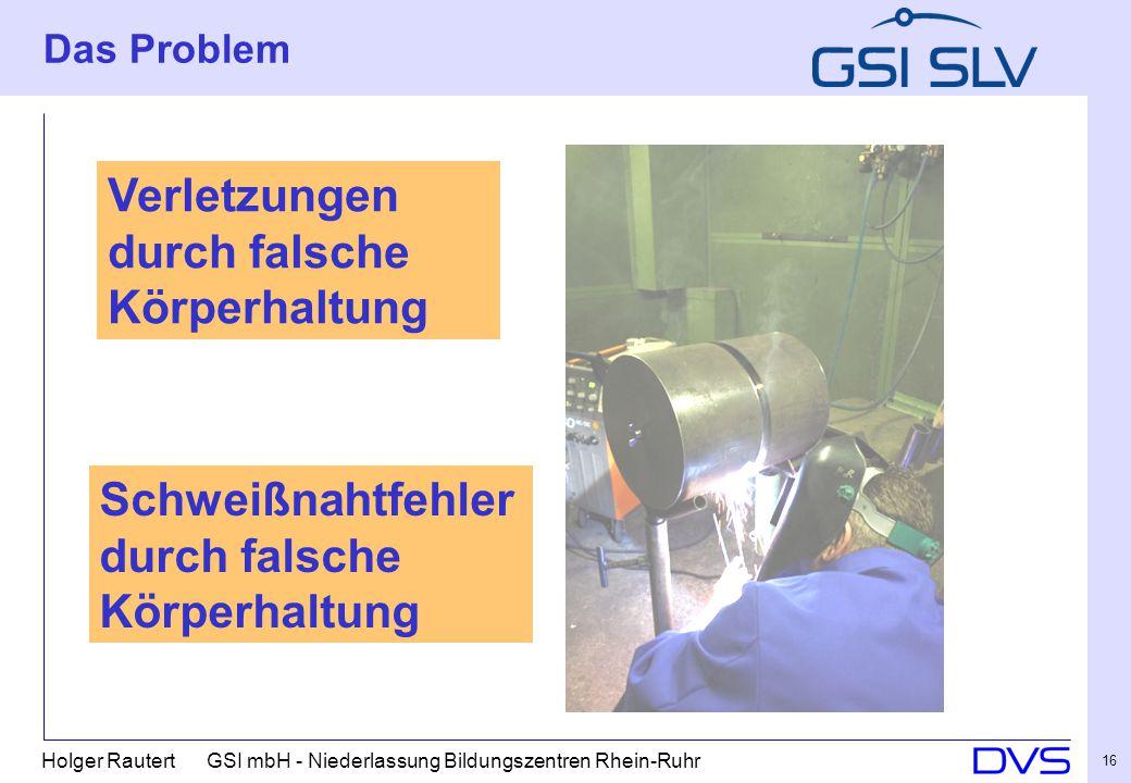 Holger Rautert GSI mbH - Niederlassung Bildungszentren Rhein-Ruhr 16 Das Problem Verletzungen durch falsche Körperhaltung Schweißnahtfehler durch falsche Körperhaltung