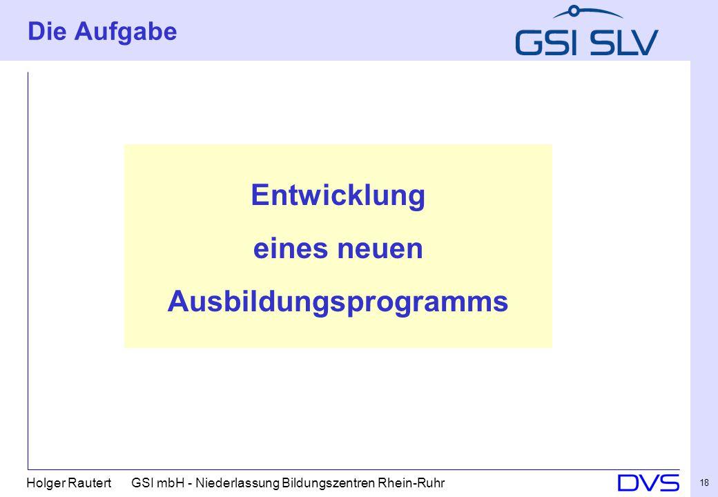 Holger Rautert GSI mbH - Niederlassung Bildungszentren Rhein-Ruhr 18 Die Aufgabe Entwicklung eines neuen Ausbildungsprogramms