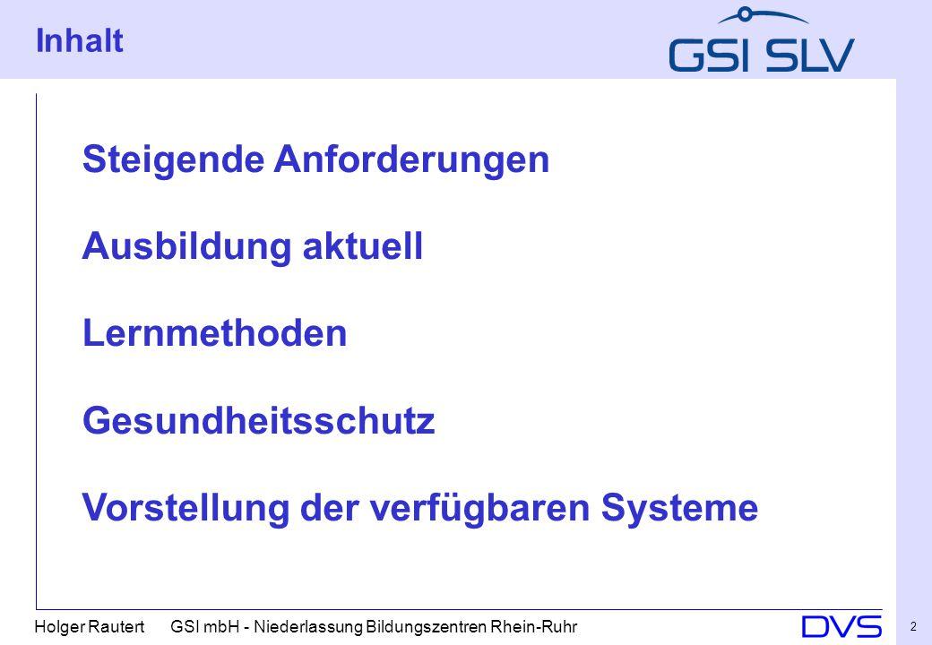 Holger Rautert GSI mbH - Niederlassung Bildungszentren Rhein-Ruhr 2 Inhalt Steigende Anforderungen Ausbildung aktuell Lernmethoden Gesundheitsschutz Vorstellung der verfügbaren Systeme