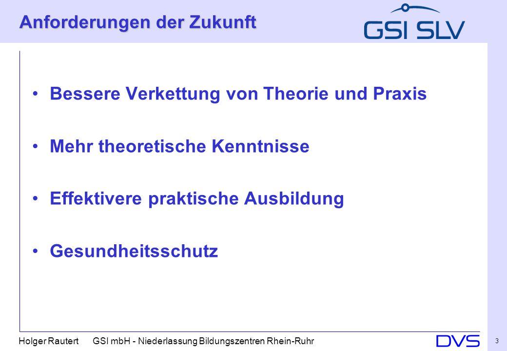 Holger Rautert GSI mbH - Niederlassung Bildungszentren Rhein-Ruhr 3 Anforderungen der Zukunft Bessere Verkettung von Theorie und Praxis Mehr theoretische Kenntnisse Effektivere praktische Ausbildung Gesundheitsschutz