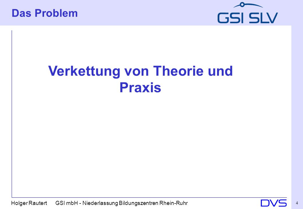 Holger Rautert GSI mbH - Niederlassung Bildungszentren Rhein-Ruhr 4 Das Problem Verkettung von Theorie und Praxis