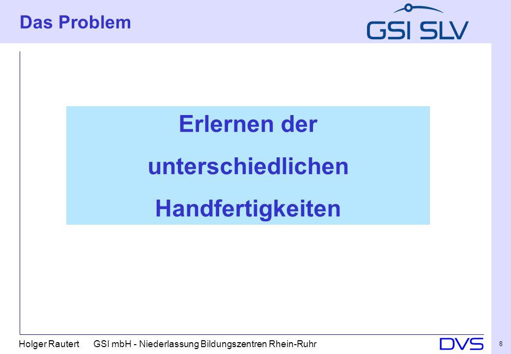 Holger Rautert GSI mbH - Niederlassung Bildungszentren Rhein-Ruhr 8 Das Problem Erlernen der unterschiedlichen Handfertigkeiten