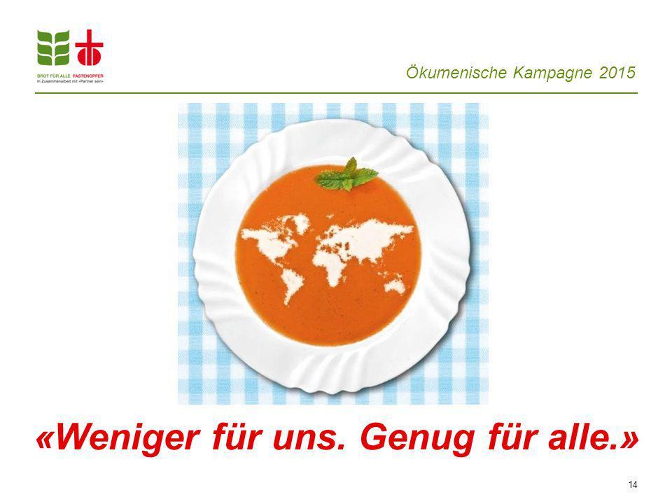 Ökumenische Kampagne 2015 14 «Weniger für uns. Genug für alle.»