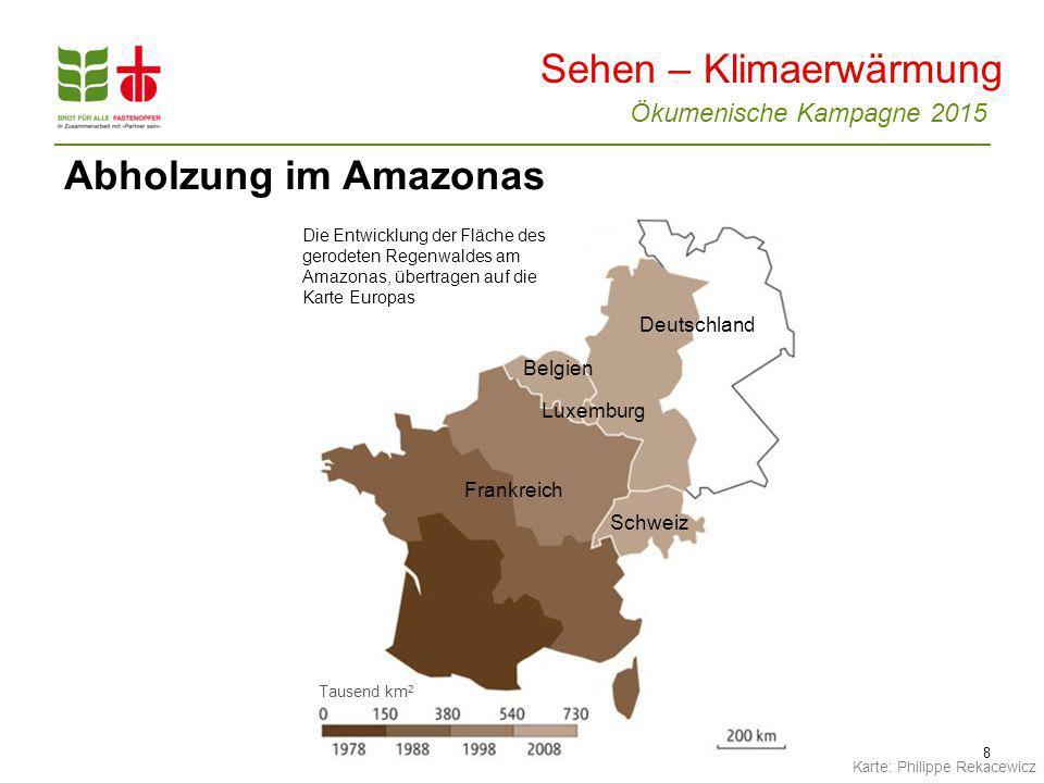 Ökumenische Kampagne 2015 8 Abholzung im Amazonas Die Entwicklung der Fläche des gerodeten Regenwaldes am Amazonas, übertragen auf die Karte Europas Tausend km 2 Belgien Frankreich Schweiz Luxemburg Deutschland Sehen – Klimaerwärmung Karte: Philippe Rekacewicz