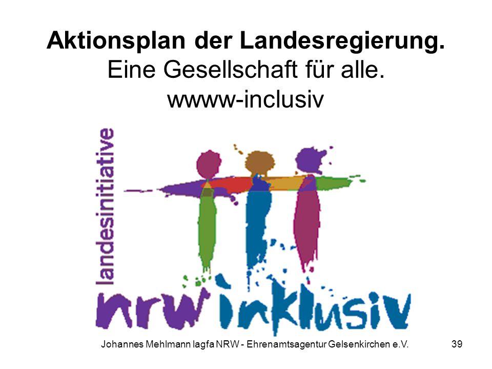 Aktionsplan der Landesregierung. Eine Gesellschaft für alle. wwww-inclusiv Johannes Mehlmann lagfa NRW - Ehrenamtsagentur Gelsenkirchen e.V. 39