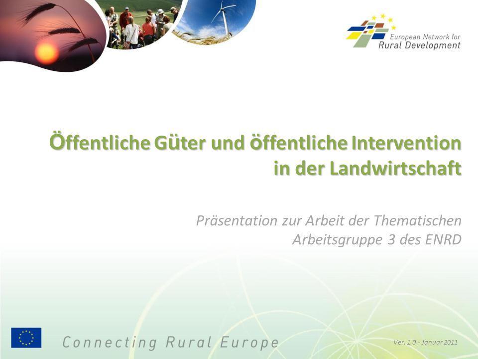 Ö ffentliche G ü ter und ö ffentliche Intervention in der Landwirtschaft Ver. 1.0 - Januar 2011 Präsentation zur Arbeit der Thematischen Arbeitsgruppe