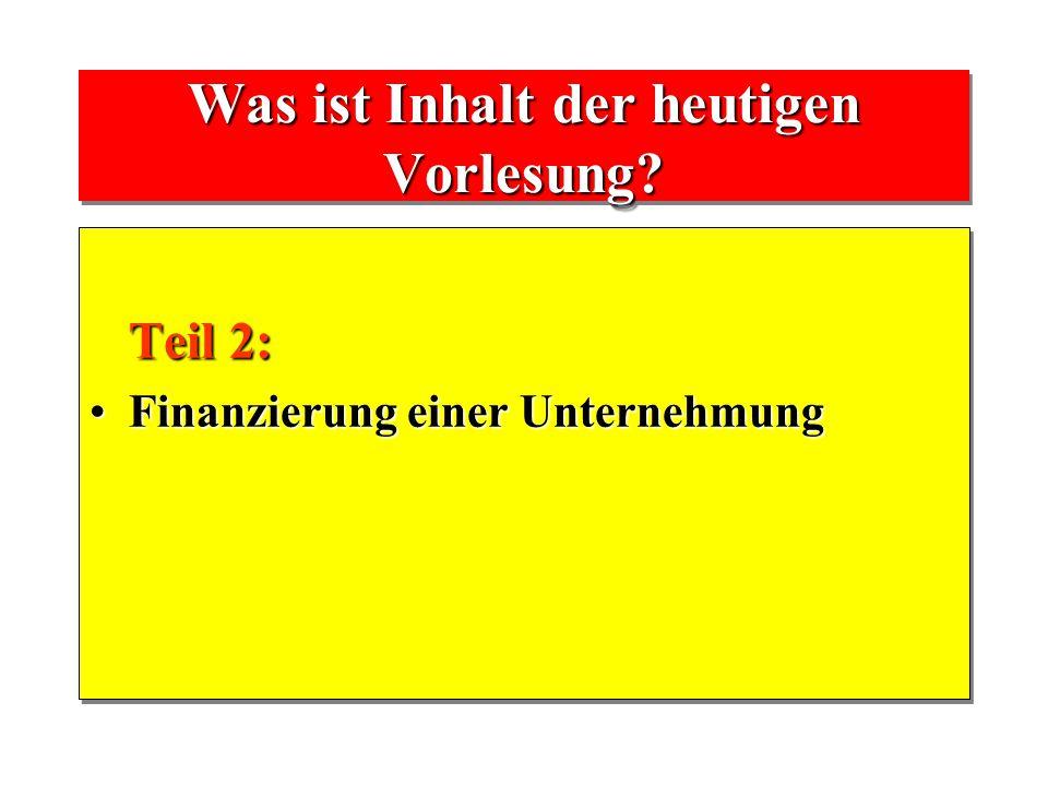 Was ist Inhalt der heutigen Vorlesung? Teil 2: Teil 2: Finanzierung einer UnternehmungFinanzierung einer Unternehmung Teil 2: Teil 2: Finanzierung ein