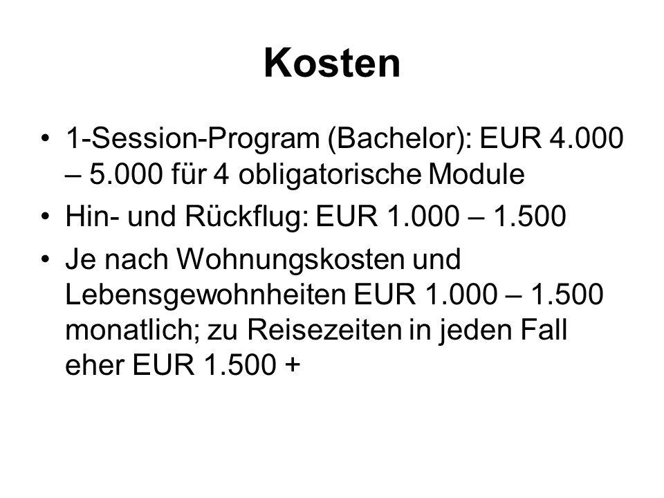 Kosten 1-Session-Program (Bachelor): EUR 4.000 – 5.000 für 4 obligatorische Module Hin- und Rückflug: EUR 1.000 – 1.500 Je nach Wohnungskosten und Lebensgewohnheiten EUR 1.000 – 1.500 monatlich; zu Reisezeiten in jeden Fall eher EUR 1.500 +