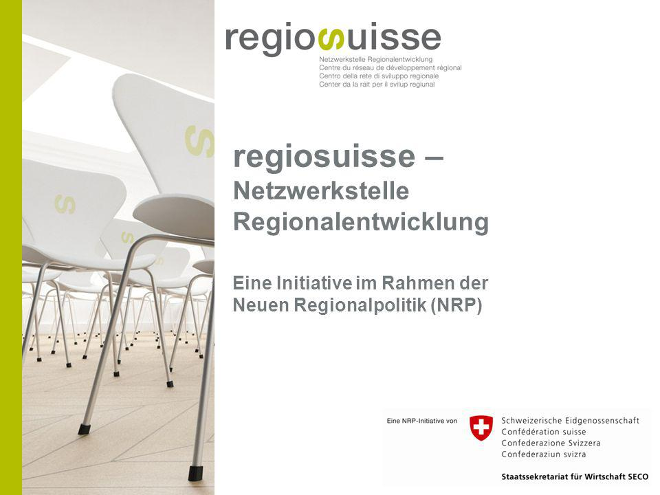 regiosuisse – Netzwerkstelle Regionalentwicklung Eine Initiative im Rahmen der Neuen Regionalpolitik (NRP)
