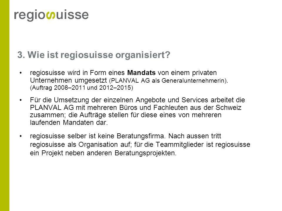 3. Wie ist regiosuisse organisiert? regiosuisse wird in Form eines Mandats von einem privaten Unternehmen umgesetzt (PLANVAL AG als Generalunternehmer